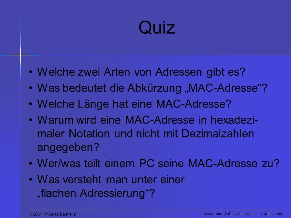 © 2004, Thomas Barmetler Lokale und globale Netzwerke – Adressierung Was bedeutet die Abkürzung MAC-Adresse? Quiz Welche zwei Arten von Adressen gibt