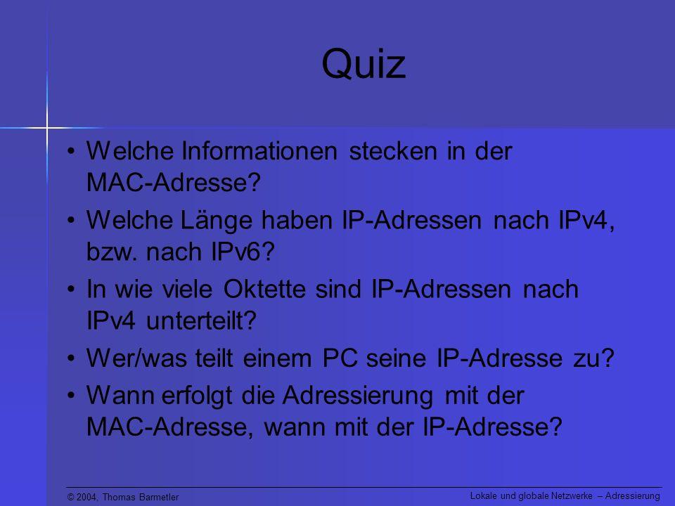 © 2004, Thomas Barmetler Lokale und globale Netzwerke – Adressierung Welche Länge haben IP-Adressen nach IPv4, bzw. nach IPv6? Quiz Welche Information
