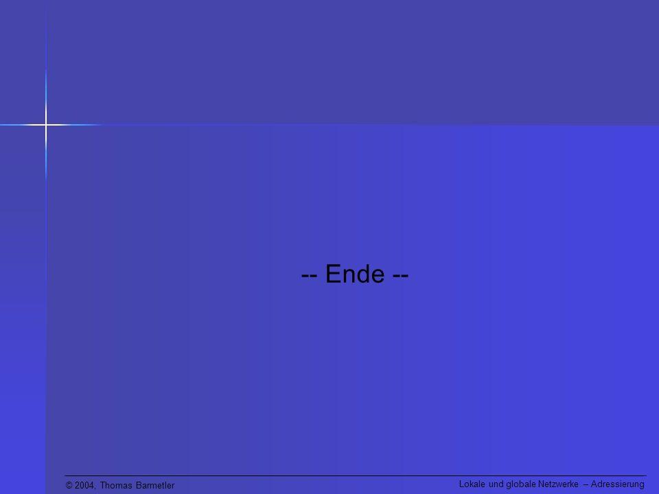 © 2004, Thomas Barmetler Lokale und globale Netzwerke – Adressierung -- Ende --