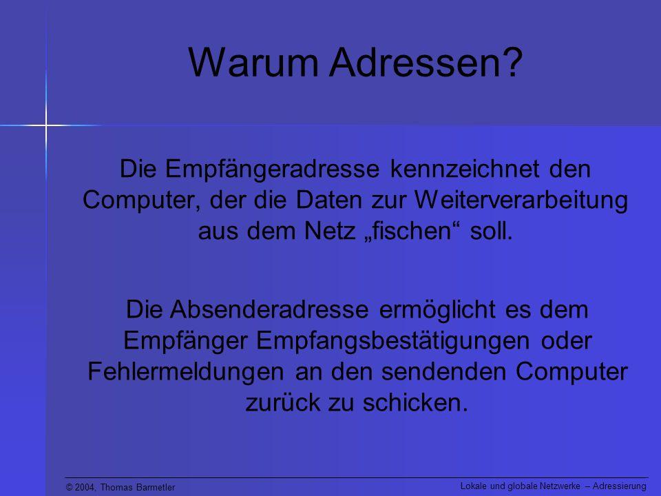 © 2004, Thomas Barmetler Lokale und globale Netzwerke – Adressierung Warum Adressen? Die Empfängeradresse kennzeichnet den Computer, der die Daten zur