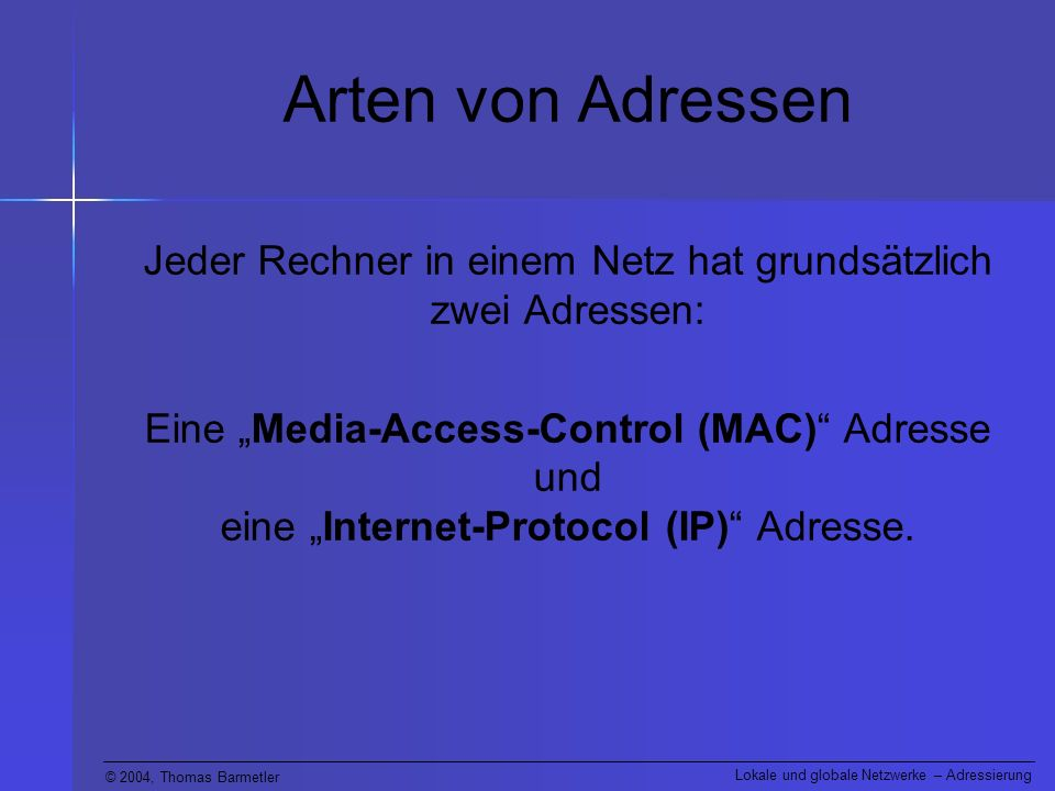 © 2004, Thomas Barmetler Lokale und globale Netzwerke – Adressierung Arten von Adressen Jeder Rechner in einem Netz hat grundsätzlich zwei Adressen: Eine Media-Access-Control (MAC) Adresse und eine Internet-Protocol (IP) Adresse.