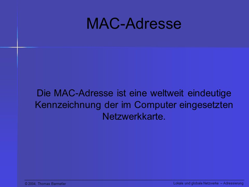 © 2004, Thomas Barmetler Lokale und globale Netzwerke – Adressierung MAC-Adresse Die MAC-Adresse ist eine weltweit eindeutige Kennzeichnung der im Com