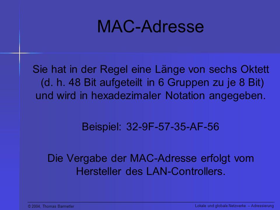 © 2004, Thomas Barmetler Lokale und globale Netzwerke – Adressierung MAC-Adresse Die ersten drei Oktett kennzeichnen den Hersteller während die letzten drei Oktett eine laufende Durchnummerierung bei der Produktion sind.