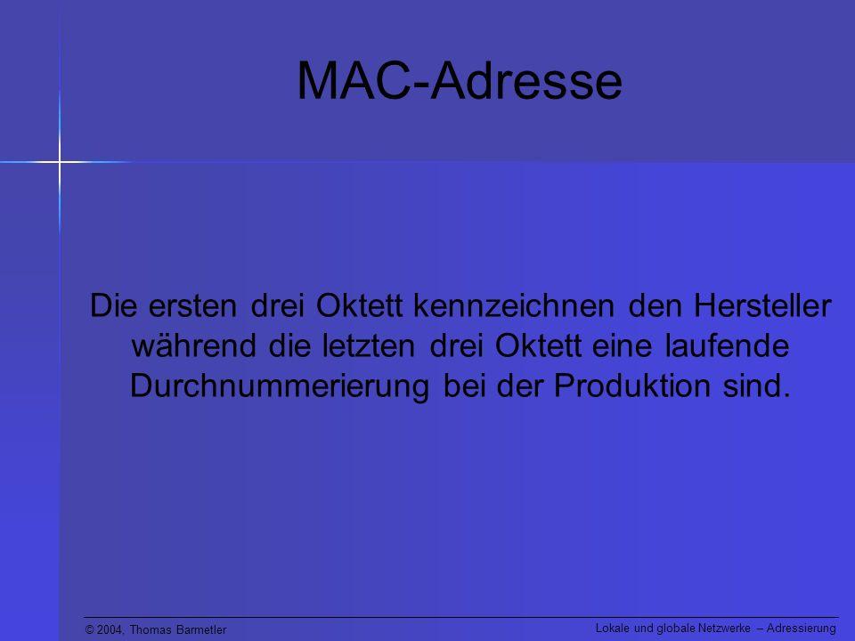 © 2004, Thomas Barmetler Lokale und globale Netzwerke – Adressierung MAC-Adresse Die ersten drei Oktett kennzeichnen den Hersteller während die letzte