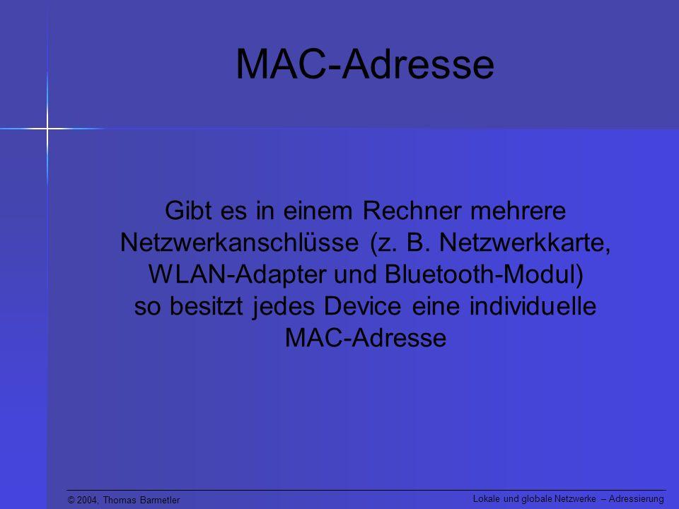 © 2004, Thomas Barmetler Lokale und globale Netzwerke – Adressierung MAC-Adresse Bei einem Rechner mit Windows-Betriebssystem kann man die MAC-Adressen der eingebauten Devices durch Eingabe des Befehls getmac auf der Kommandozeile herausfinden.