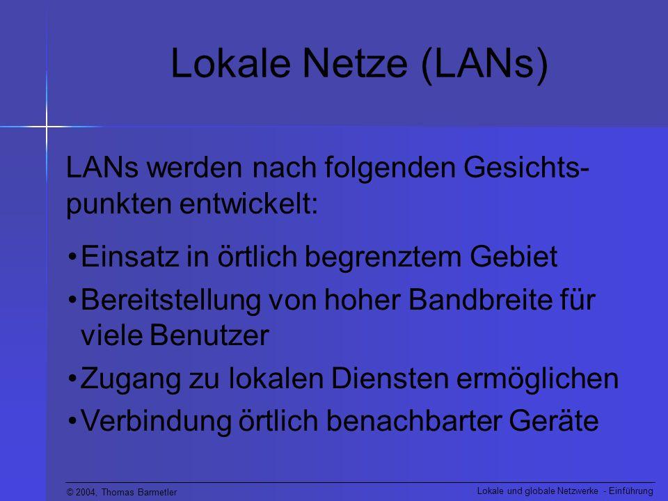 © 2004, Thomas Barmetler Lokale und globale Netzwerke - Einführung Lokale Netze (LANs) LANs werden nach folgenden Gesichts- punkten entwickelt: Einsat