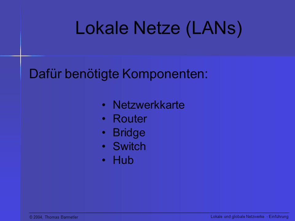 © 2004, Thomas Barmetler Lokale und globale Netzwerke - Einführung Lokale Netze (LANs) Dafür benötigte Komponenten: Netzwerkkarte Router Bridge Switch