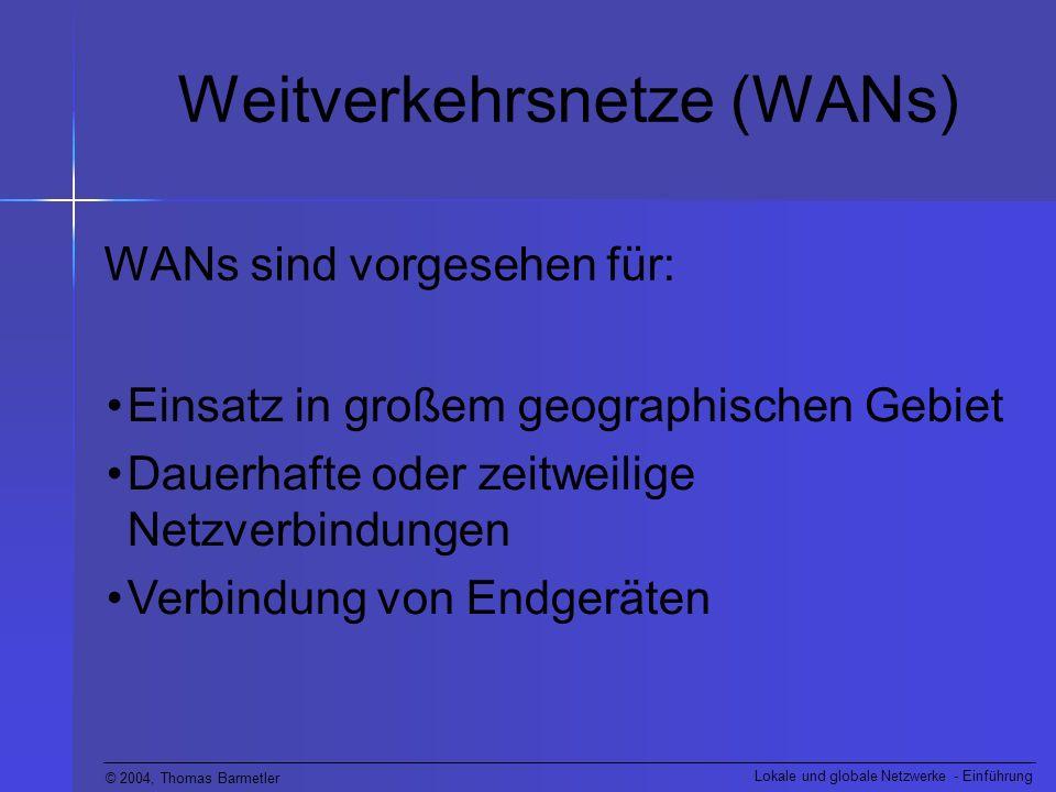 © 2004, Thomas Barmetler Lokale und globale Netzwerke - Einführung Weitverkehrsnetze (WANs) WANs sind vorgesehen für: Einsatz in großem geographischen