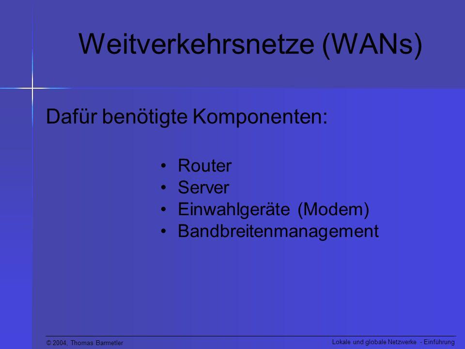© 2004, Thomas Barmetler Lokale und globale Netzwerke - Einführung Weitverkehrsnetze (WANs) Dafür benötigte Komponenten: Router Server Einwahlgeräte (