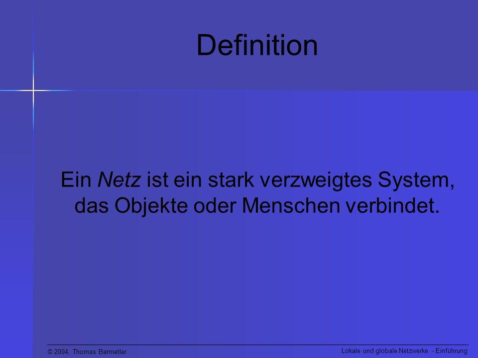 © 2004, Thomas Barmetler Lokale und globale Netzwerke - Einführung Definition Ein Netz ist ein stark verzweigtes System, das Objekte oder Menschen ver