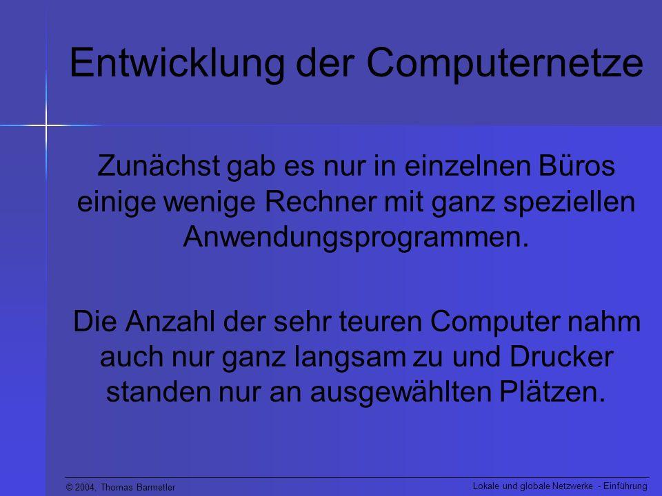 © 2004, Thomas Barmetler Lokale und globale Netzwerke - Einführung Entwicklung der Computernetze Zunächst gab es nur in einzelnen Büros einige wenige