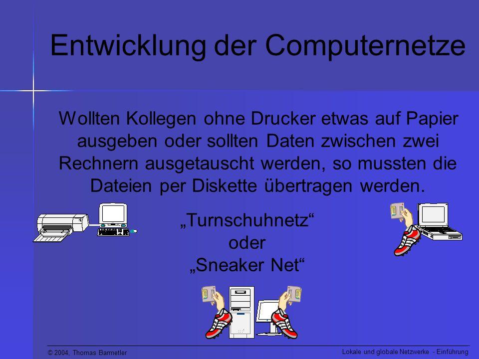 © 2004, Thomas Barmetler Lokale und globale Netzwerke - Einführung Entwicklung der Computernetze Wollten Kollegen ohne Drucker etwas auf Papier ausgeb