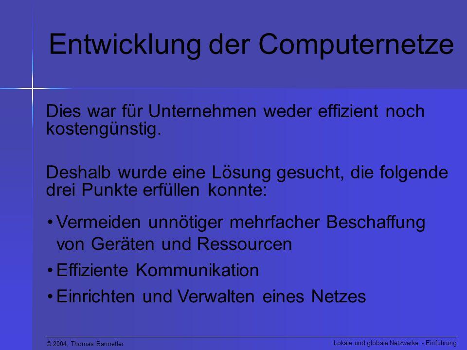 © 2004, Thomas Barmetler Lokale und globale Netzwerke - Einführung Entwicklung der Computernetze Eine der ersten Lösungen für diese Probleme waren lokale Netze (Local Area Network = LAN).