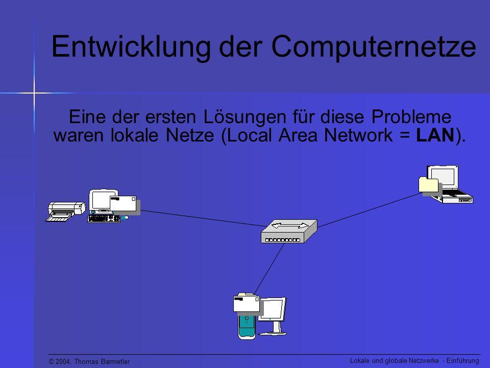 © 2004, Thomas Barmetler Lokale und globale Netzwerke - Einführung Entwicklung der Computernetze Bald war klar, dass ein reiner Datenaustausch in einer kleinen Gruppe nicht mehr ausreicht.