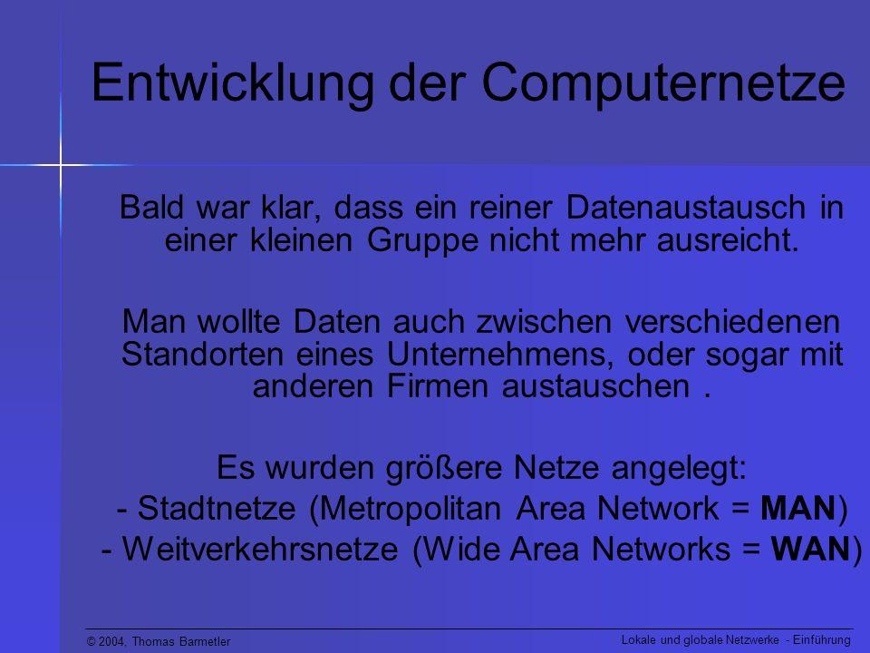 © 2004, Thomas Barmetler Lokale und globale Netzwerke - Einführung Entwicklung der Computernetze Bald war klar, dass ein reiner Datenaustausch in eine