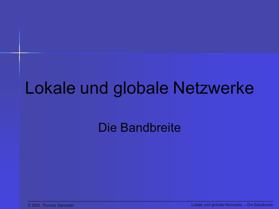 © 2004, Thomas Barmetler Lokale und globale Netzwerke – Die Bandbreite Definition Eine ganz wichtige Eigenschaft von LANs oder WANs ist die Menge der übertragbaren Daten in einem bestimmten Zeitraum, also ihre Leistung zur Datenübertragung.