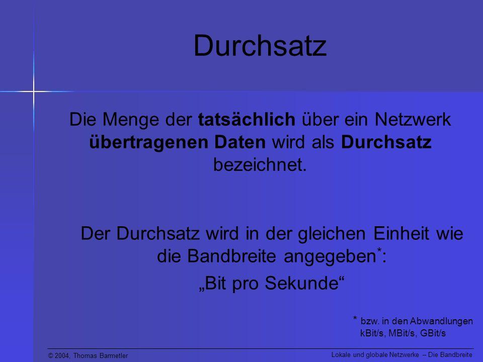 © 2004, Thomas Barmetler Lokale und globale Netzwerke – Die Bandbreite Durchsatz Die Menge der tatsächlich über ein Netzwerk übertragenen Daten wird als Durchsatz bezeichnet.