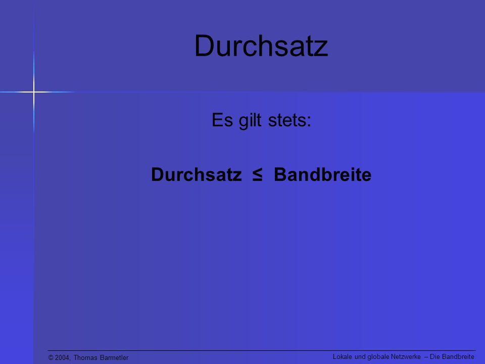 © 2004, Thomas Barmetler Lokale und globale Netzwerke – Die Bandbreite Durchsatz Es gilt stets: Durchsatz Bandbreite