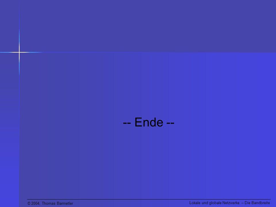 © 2004, Thomas Barmetler Lokale und globale Netzwerke – Die Bandbreite -- Ende --