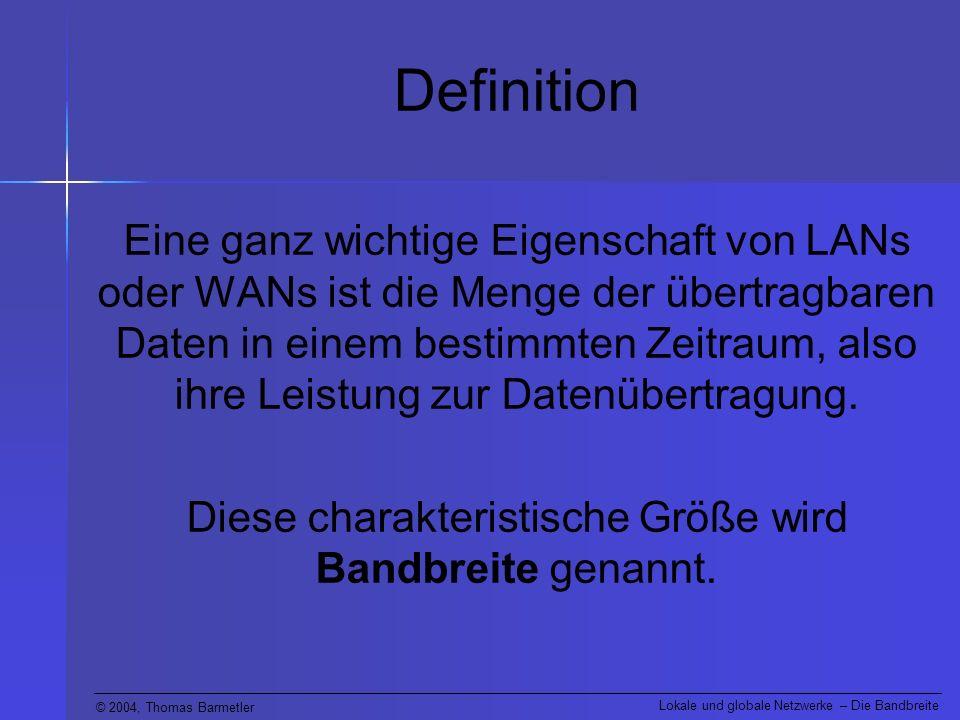 © 2004, Thomas Barmetler Lokale und globale Netzwerke – Die Bandbreite Definition Die kleinste übertragbare Informations- einheit wird als 1 Bit bezeichnet.