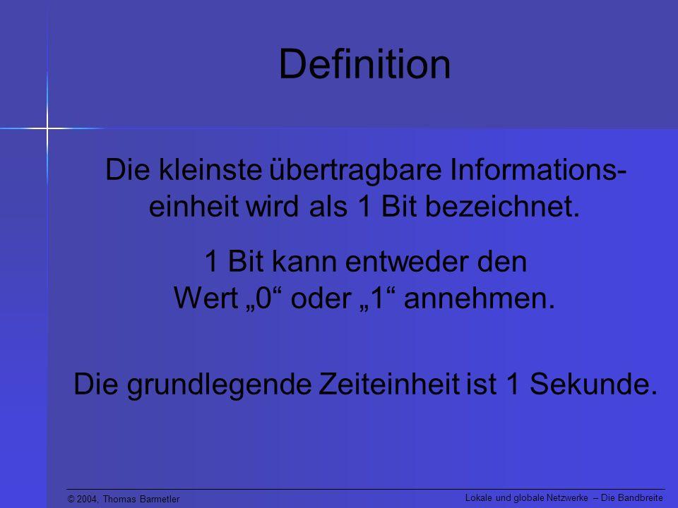 © 2004, Thomas Barmetler Lokale und globale Netzwerke – Die Bandbreite Definition Soll also die Menge der Informationen angegeben werden die in einem bestimmten Zeitraum übertragen wird, so kann dieser Datenfluss in der Einheit Bit pro Sekunde angegeben werden.