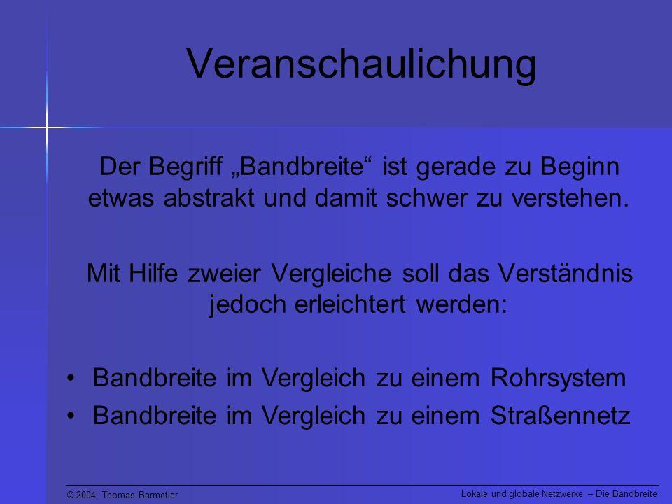 © 2004, Thomas Barmetler Lokale und globale Netzwerke – Die Bandbreite Quiz Sie starten gleichzeitig zwei Datenübertragungen: Den Inhalt einer 3 1 / 2 Diskette über eine ISDN Leitung (Bandbreite: 64 kBit/s pro Kanal).