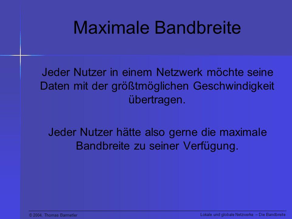 © 2004, Thomas Barmetler Lokale und globale Netzwerke – Die Bandbreite Maximale Bandbreite Von was hängt jedoch die maximal zur Verfügung stehende Bandbreite ab.