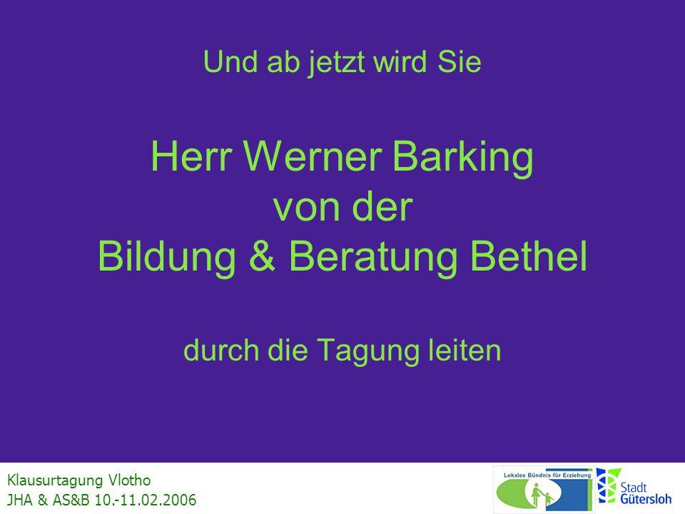 Klausurtagung Vlotho JHA & AS&B 10.-11.02.2006 Und ab jetzt wird Sie Herr Werner Barking von der Bildung & Beratung Bethel durch die Tagung leiten