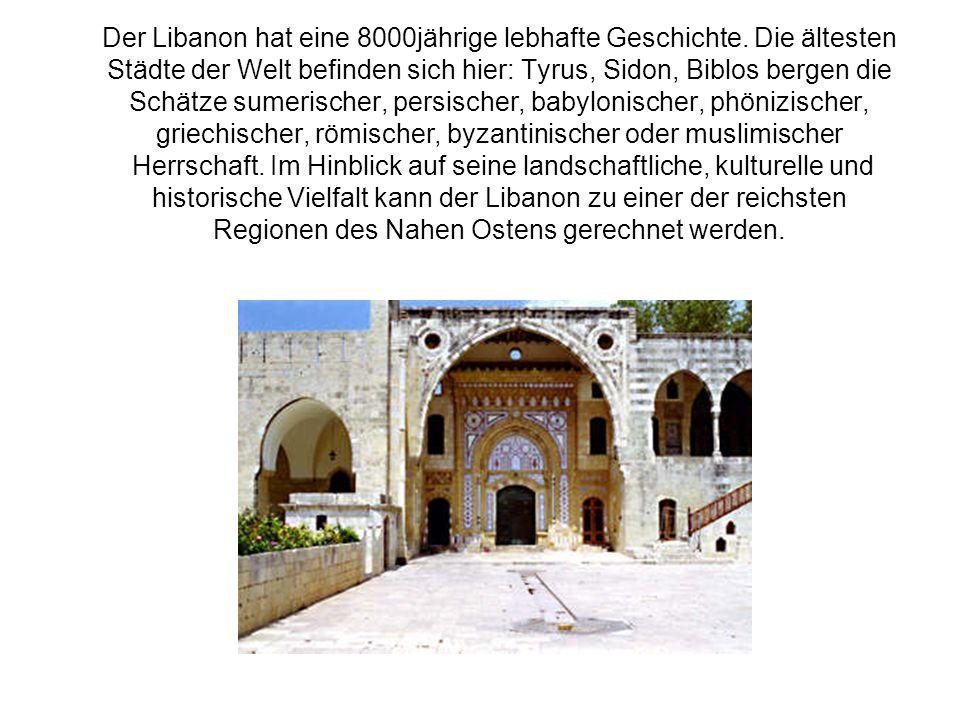 Der Libanon hat eine 8000jährige lebhafte Geschichte. Die ältesten Städte der Welt befinden sich hier: Tyrus, Sidon, Biblos bergen die Schätze sumeris