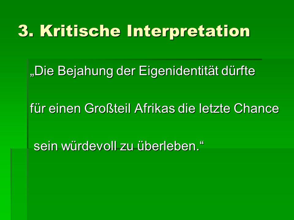 3. Kritische Interpretation Die Bejahung der Eigenidentität dürfte für einen Großteil Afrikas die letzte Chance sein würdevoll zu überleben. sein würd
