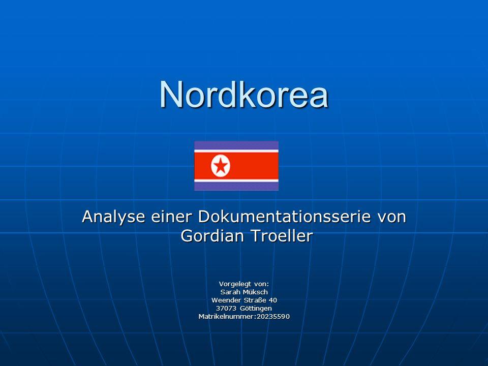 Nordkorea Analyse einer Dokumentationsserie von Gordian Troeller Gordian Troeller Vorgelegt von: Sarah Müksch Weender Straße 40 37073 Göttingen Matrik