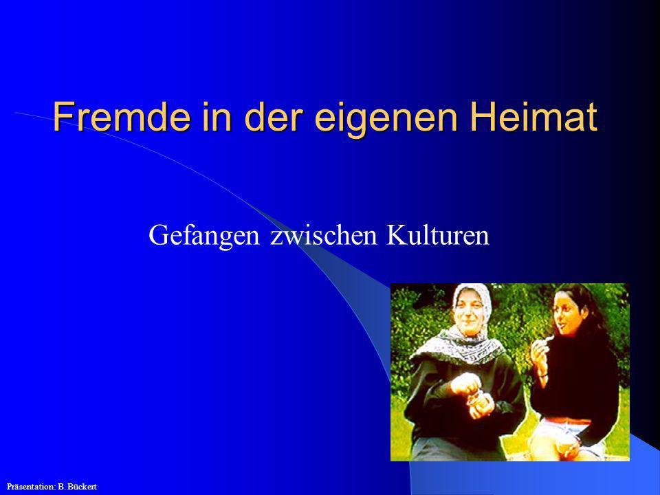 Fremde in der eigenen Heimat Gefangen zwischen Kulturen Präsentation: B. Bückert