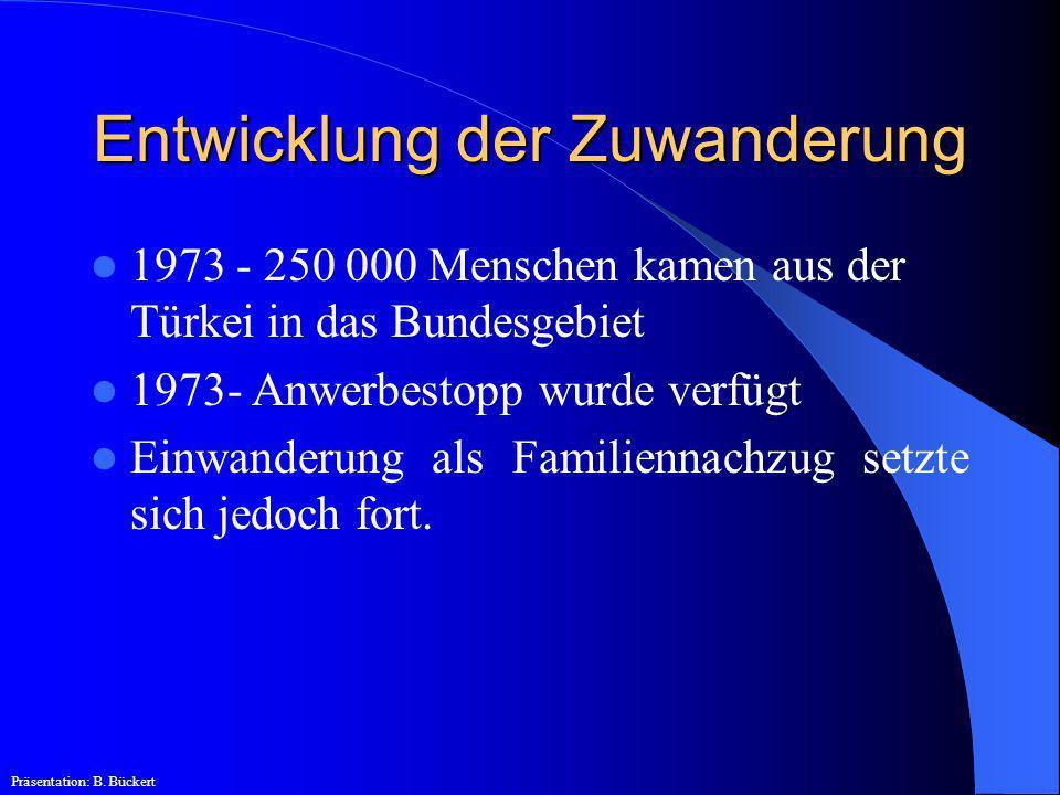 Entwicklung der Zuwanderung 1973 - 250 000 Menschen kamen aus der Türkei in das Bundesgebiet 1973- Anwerbestopp wurde verfügt Einwanderung als Familie