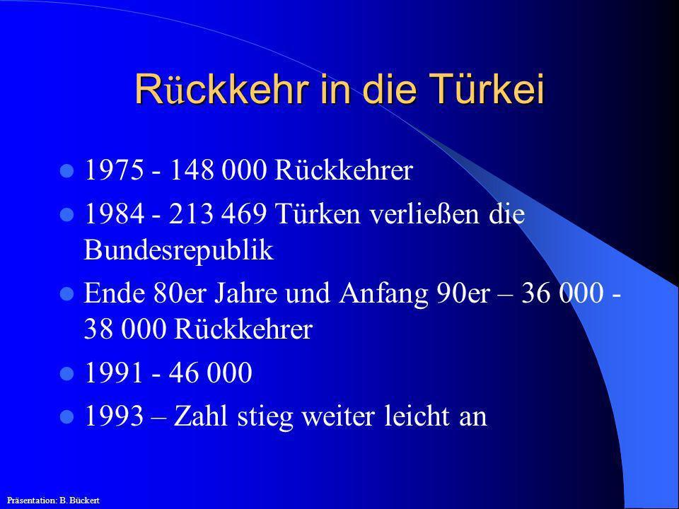 R ü ckkehr in die Türkei 1975 - 148 000 Rückkehrer 1984 - 213 469 Türken verließen die Bundesrepublik Ende 80er Jahre und Anfang 90er – 36 000 - 38 00
