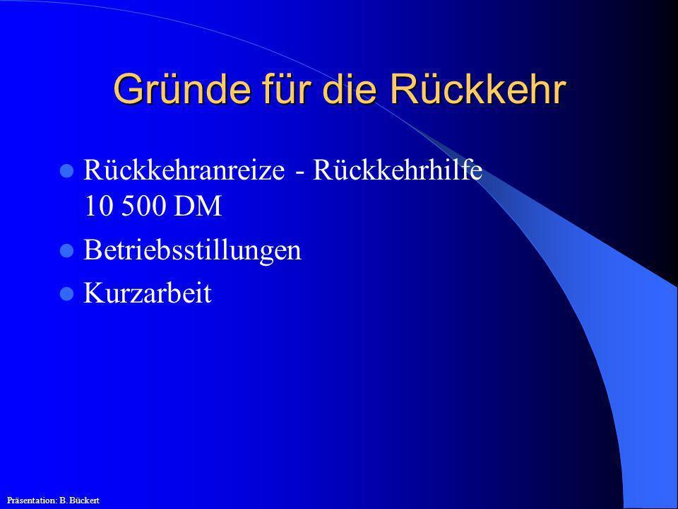 Gründe für die Rückkehr Rückkehranreize - Rückkehrhilfe 10 500 DM Betriebsstillungen Kurzarbeit Präsentation: B. Bückert
