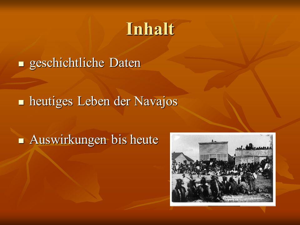 Inhalt geschichtliche Daten geschichtliche Daten heutiges Leben der Navajos heutiges Leben der Navajos Auswirkungen bis heute Auswirkungen bis heute