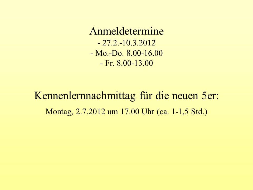 Anmeldetermine - 27.2.-10.3.2012 - Mo.-Do. 8.00-16.00 - Fr. 8.00-13.00 Kennenlernnachmittag für die neuen 5er: Montag, 2.7.2012 um 17.00 Uhr (ca. 1-1,