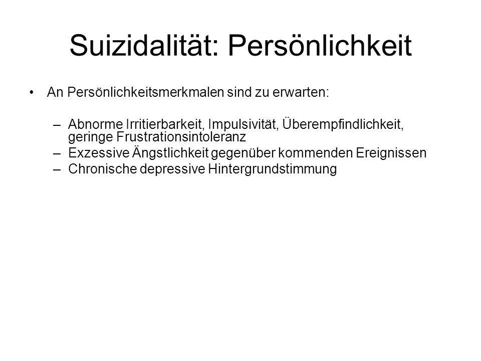 Suizidalität: Persönlichkeit An Persönlichkeitsmerkmalen sind zu erwarten: –Abnorme Irritierbarkeit, Impulsivität, Überempfindlichkeit, geringe Frustr