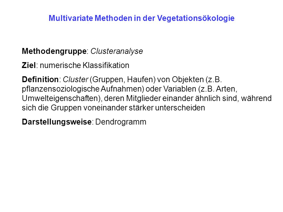 Multivariate Methoden in der Vegetationsökologie Methodengruppe: Clusteranalyse Ziel: numerische Klassifikation Definition: Cluster (Gruppen, Haufen)