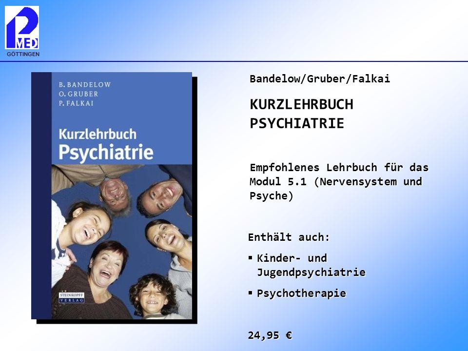 GÖTTINGEN Bandelow/Gruber/Falkai KURZLEHRBUCH PSYCHIATRIE Empfohlenes Lehrbuch für das Modul 5.1 (Nervensystem und Psyche) Enthält auch: Kinder- und J