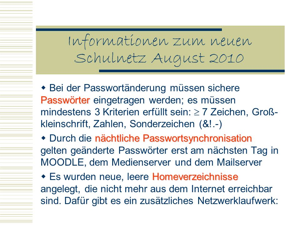Informationen zum neuen Schulnetz August 2010 Passwörter Bei der Passwortänderung müssen sichere Passwörter eingetragen werden; es müssen mindestens 3