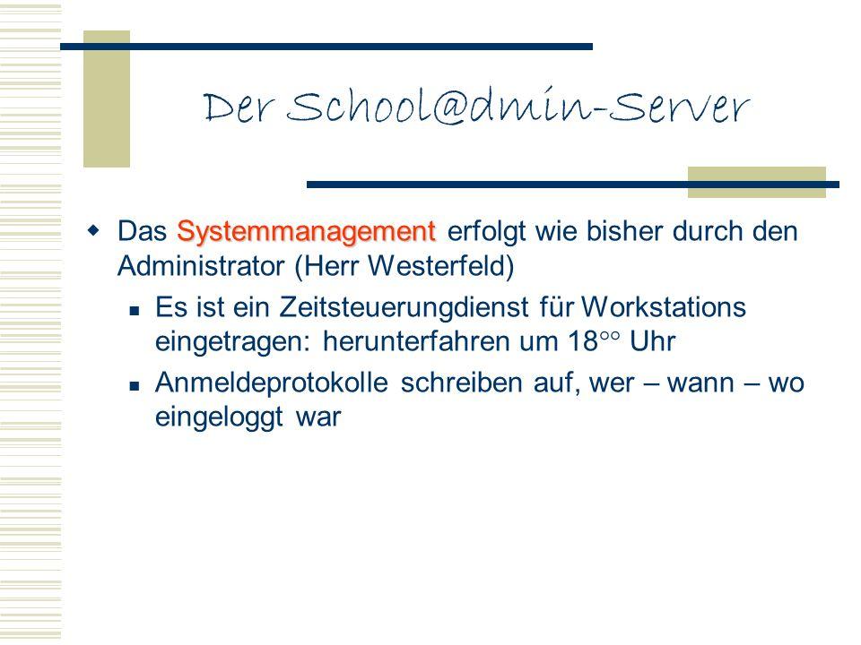 Der School@dmin-Server Systemmanagement Das Systemmanagement erfolgt wie bisher durch den Administrator (Herr Westerfeld) Es ist ein Zeitsteuerungdien