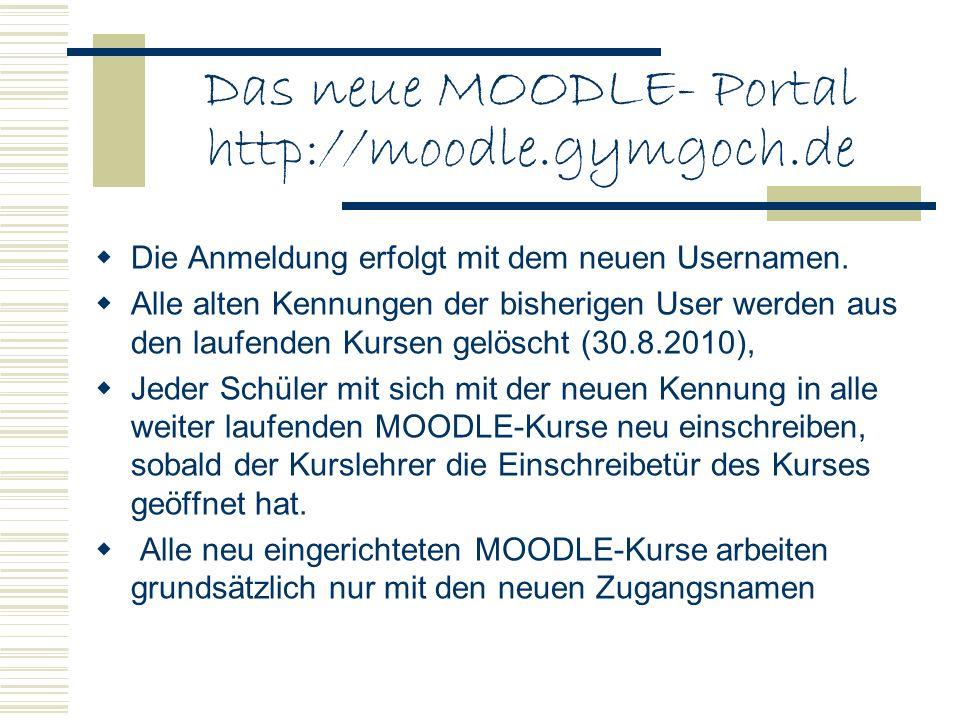 Das neue MOODLE- Portal http://moodle.gymgoch.de Die Anmeldung erfolgt mit dem neuen Usernamen. Alle alten Kennungen der bisherigen User werden aus de