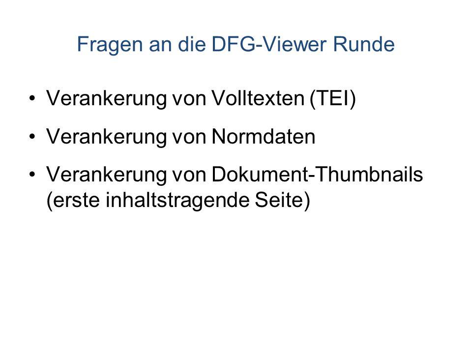 Fragen an die DFG-Viewer Runde Verankerung von Volltexten (TEI) Verankerung von Normdaten Verankerung von Dokument-Thumbnails (erste inhaltstragende Seite)
