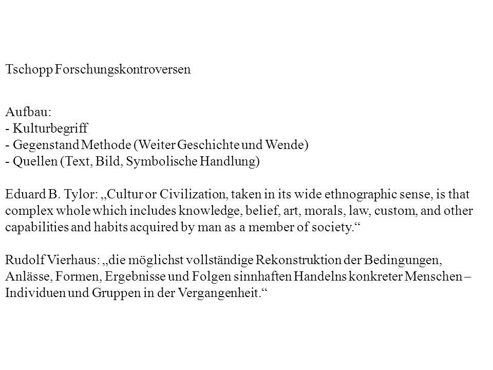 Tschopp Forschungskontroversen Aufbau: - Kulturbegriff - Gegenstand Methode (Weiter Geschichte und Wende) - Quellen (Text, Bild, Symbolische Handlung) Eduard B.