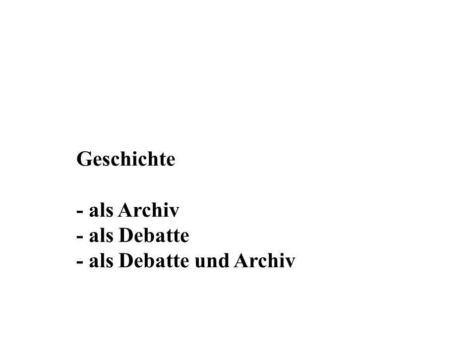 Geschichte - als Archiv - als Debatte - als Debatte und Archiv