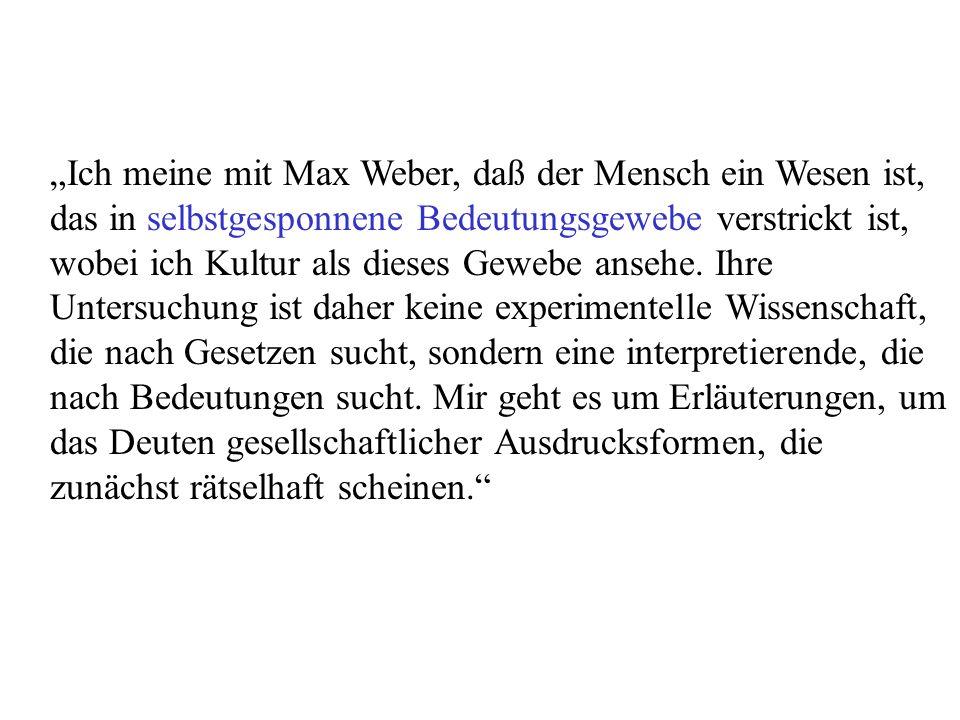 Ich meine mit Max Weber, daß der Mensch ein Wesen ist, das in selbstgesponnene Bedeutungsgewebe verstrickt ist, wobei ich Kultur als dieses Gewebe ansehe.