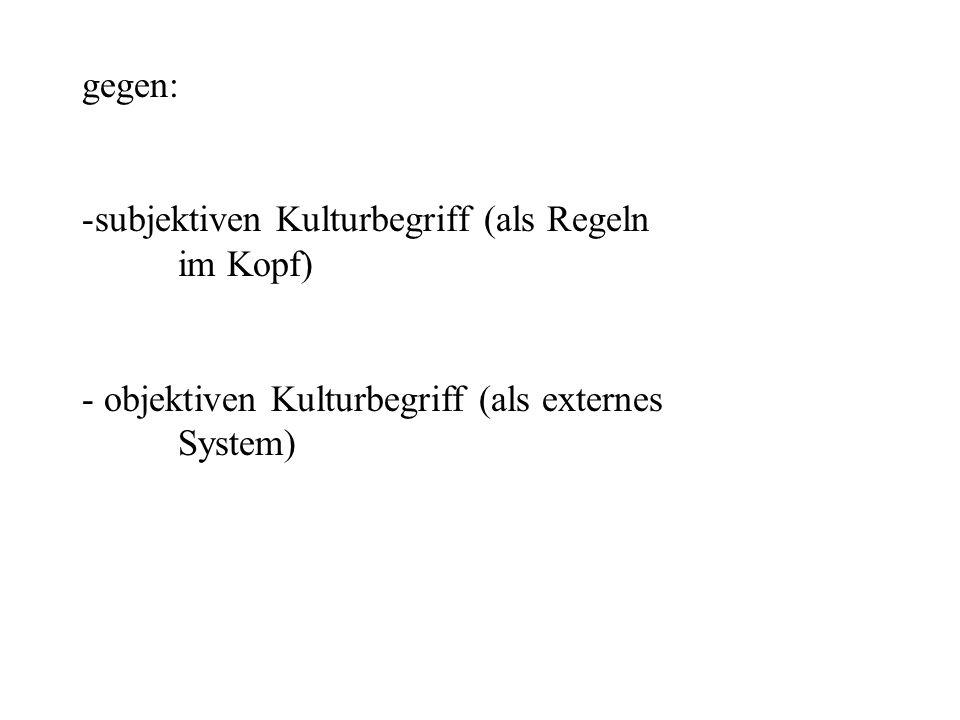 gegen: -subjektiven Kulturbegriff (als Regeln im Kopf) - objektiven Kulturbegriff (als externes System)