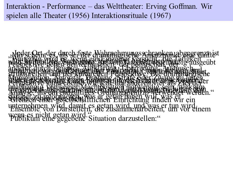 Interaktion - Performance – das Welttheater: Erving Goffman. Wir spielen alle Theater (1956) Interaktionsrituale (1967) Jeder Ort, der durch feste Wah