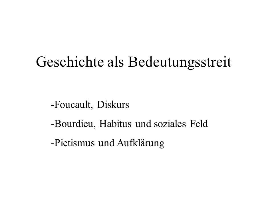 Geschichte als Bedeutungsstreit -Foucault, Diskurs -Bourdieu, Habitus und soziales Feld -Pietismus und Aufklärung